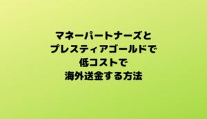 【FX利用】手数料が安い海外送金方法【マネーパートナーズ+プレスティアゴールド】