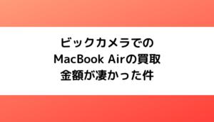 うわっ... 私の7年前のMacBook Airの買取価格高すぎ・・・? | ビックカメラはすごい!
