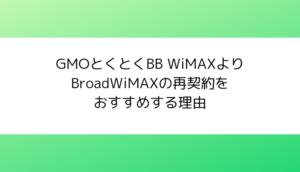GMOとくとくBB WiMAXよりBroadWiMAXの再契約をおすすめする理由