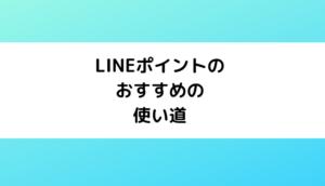 【LINE Pay】LINEポイントは何に使うのがおすすめ?【使い道】