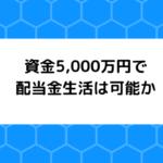 資金5,000万円で配当金生活は可能か