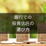 銀行で投資信託はどう選んだらいい?誰でも簡単に高いパフォーマンスが期待できる銘柄を選ぶ方法