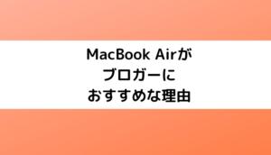 MacBook Airがブロガーにおすすめな理由