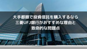 大手投資信託を購入するなら三菱UFJ銀行がおすすめな理由と致命的な問題点